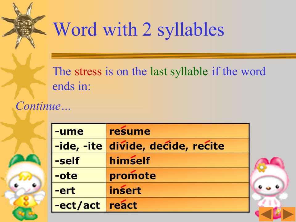 Word with 2 syllables The stress is on the last syllable if the word ends in: -aimproclaim -curoccur -ducereduce -eemesteem -irmconfirm -oseoppose