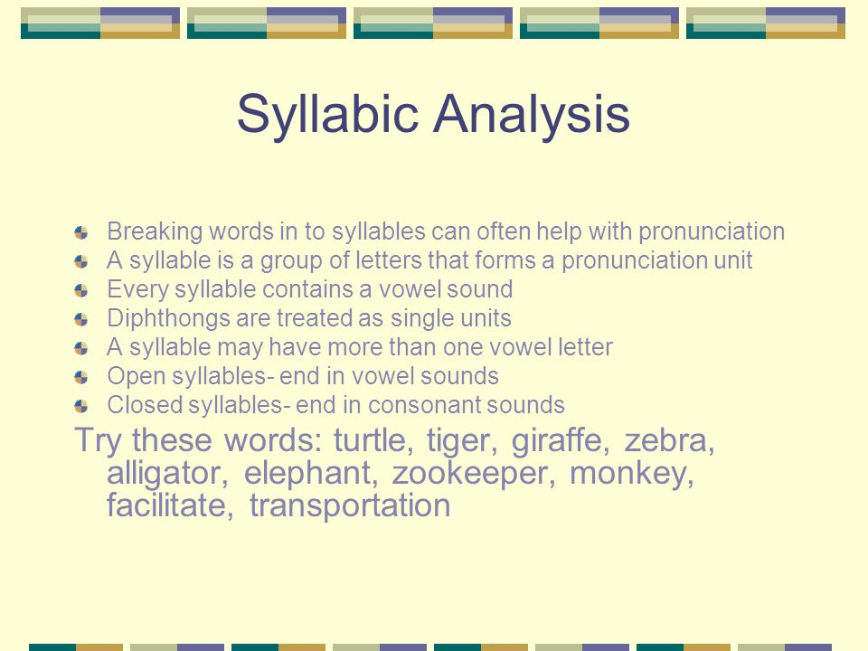 Syllabic Analysis Breaking words in to syllables can often help with pronunciation A syllable is a group of letters that forms a pronunciation unit Every syllable contains a vowel sound Diphthongs are treated as single units A syllable may have more than one vowel letter Open syllables- end in vowel sounds Closed syllables- end in consonant sounds Try these words: turtle, tiger, giraffe, zebra, alligator, elephant, zookeeper, monkey, facilitate, transportation