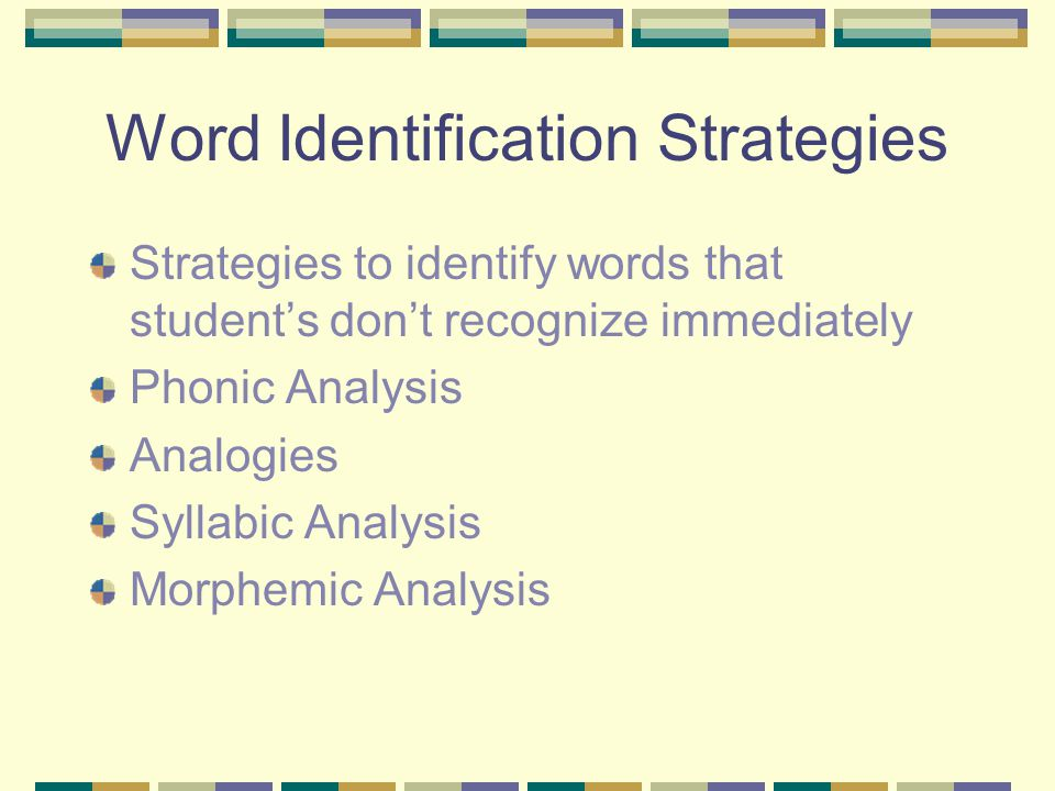 Word Identification Strategies Strategies to identify words that student's don't recognize immediately Phonic Analysis Analogies Syllabic Analysis Morphemic Analysis