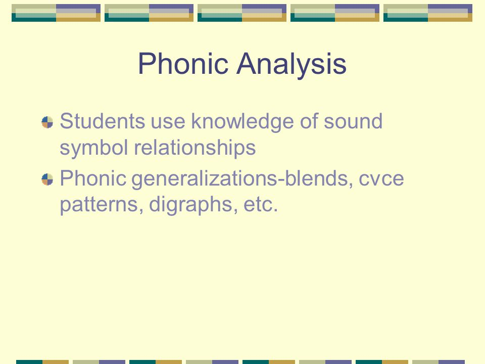 Phonic Analysis Students use knowledge of sound symbol relationships Phonic generalizations-blends, cvce patterns, digraphs, etc.