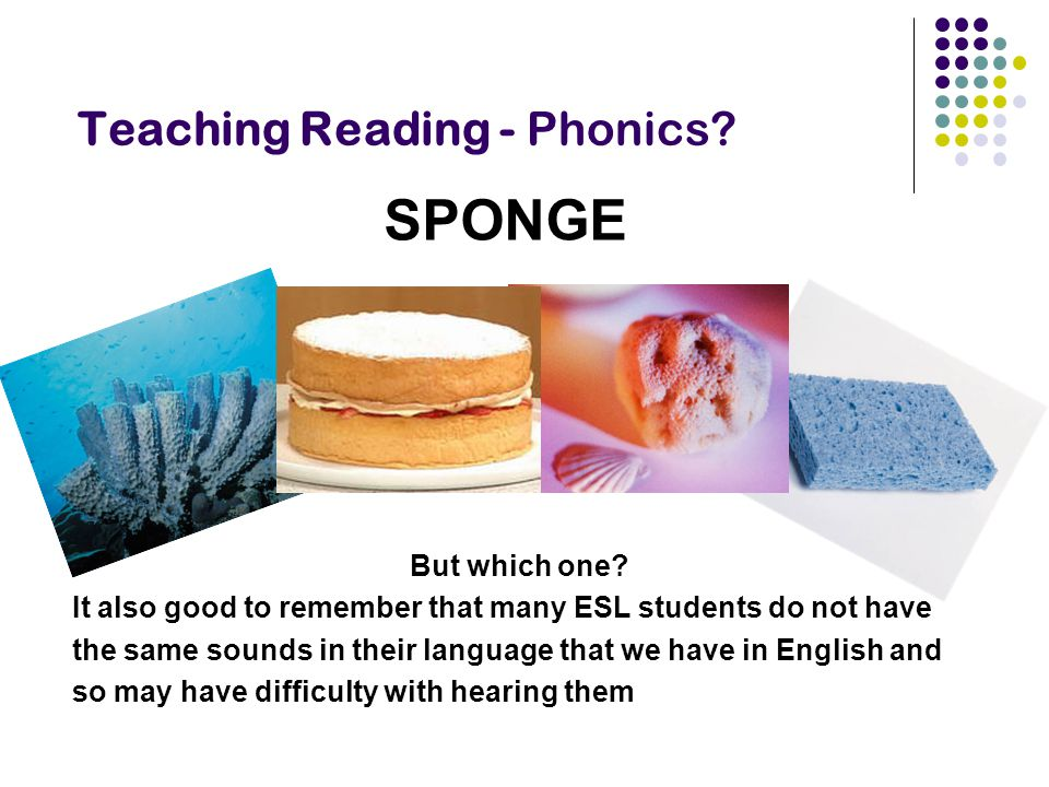 Teaching Reading - Phonics? SPONGE But which one? It also good to remember that many ESL students do not have the same sounds in their language that w