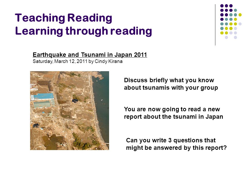 Teaching Reading Learning through reading Earthquake and Tsunami in Japan 2011 Saturday, March 12, 2011 by Cindy Kirana Can you write 3 questions that