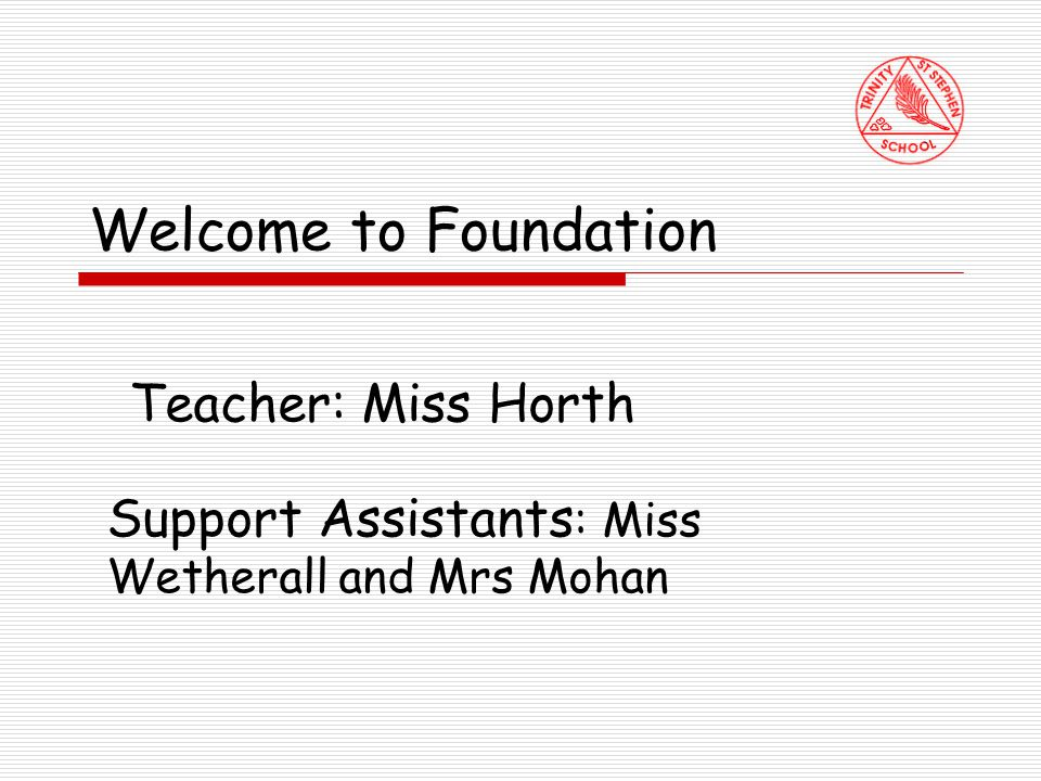 Welcome to Foundation Teacher: Miss Horth Support Assistants : Miss Wetherall and Mrs Mohan