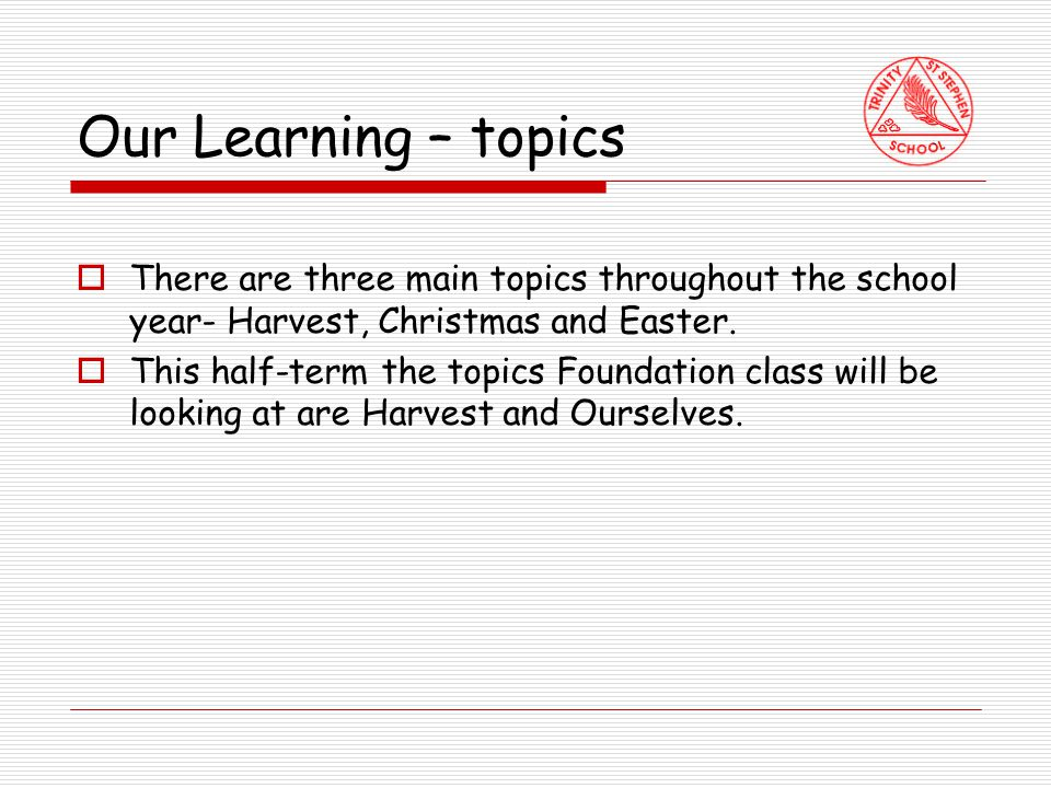 Our Learning – topics  There are three main topics throughout the school year- Harvest, Christmas and Easter.