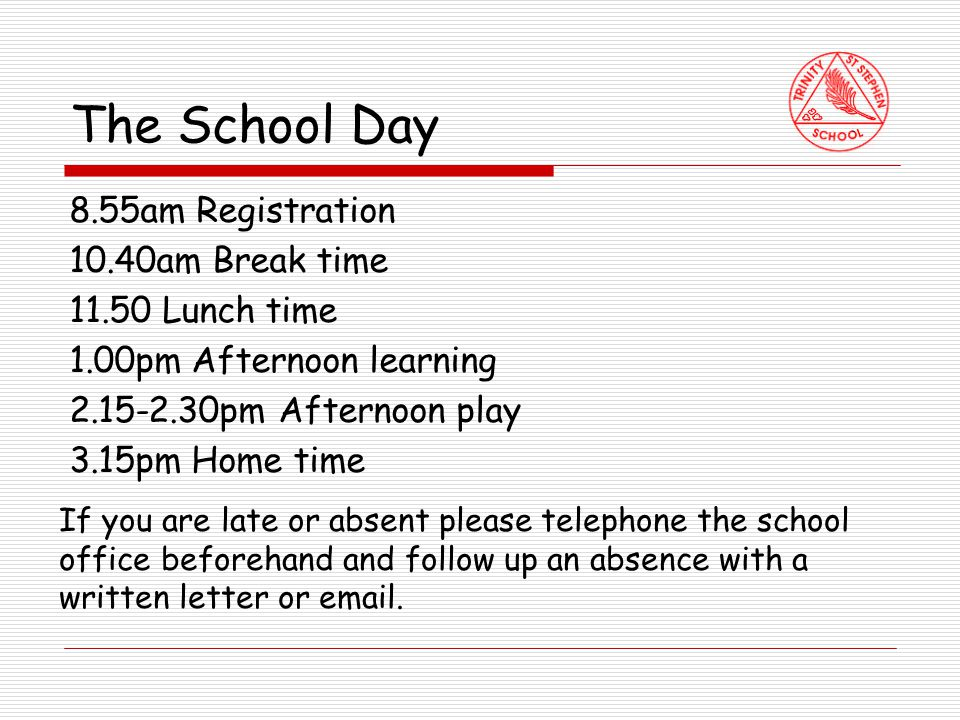 The School Day 8.55am Registration 10.40am Break time 11.50 Lunch time 1.00pm Afternoon learning 2.15-2.30pm Afternoon play 3.15pm Home time If you are late or absent please telephone the school office beforehand and follow up an absence with a written letter or email.