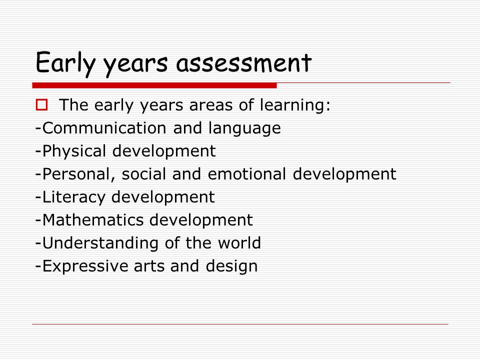 Early years assessment  The early years areas of learning: -Communication and language -Physical development -Personal, social and emotional development -Literacy development -Mathematics development -Understanding of the world -Expressive arts and design