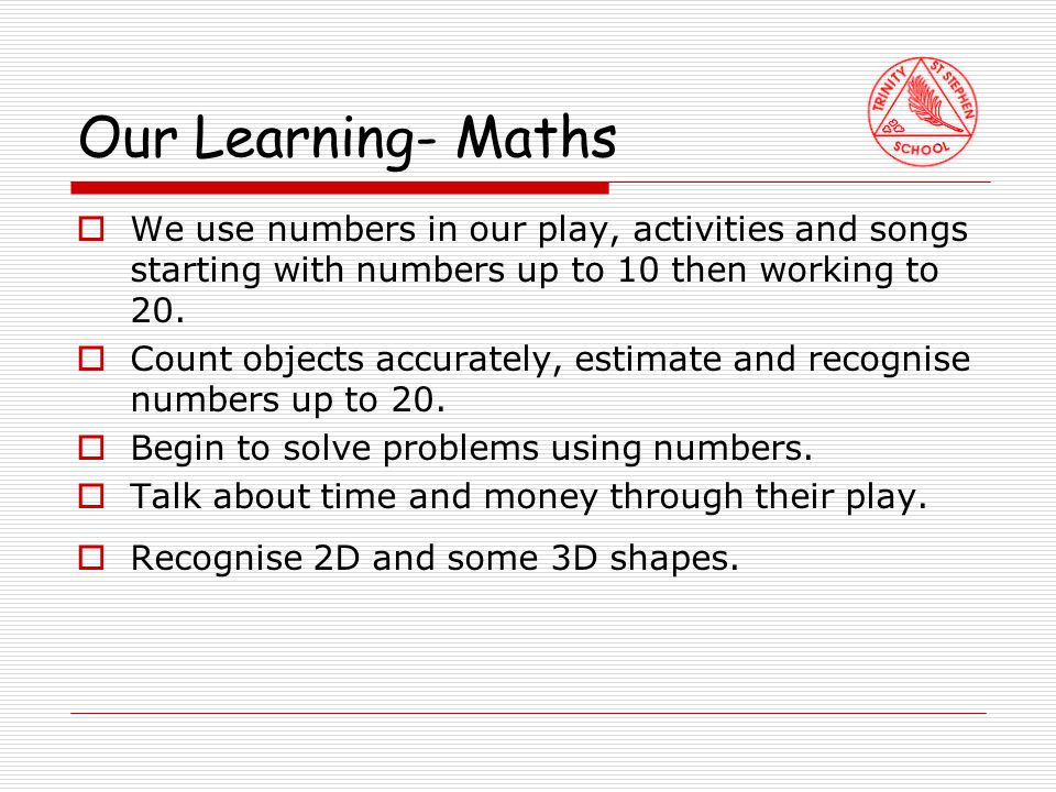 Our Learning- Maths  We use numbers in our play, activities and songs starting with numbers up to 10 then working to 20.
