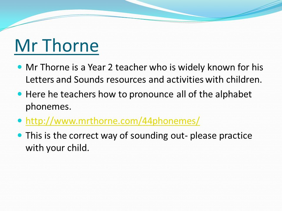Mr Thorne Mr Thorne is a Year 2 teacher who is widely known for his Letters and Sounds resources and activities with children.