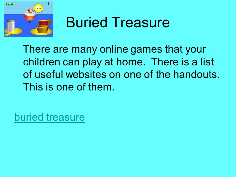 Buried Treasure There are many online games that your children can play at home.