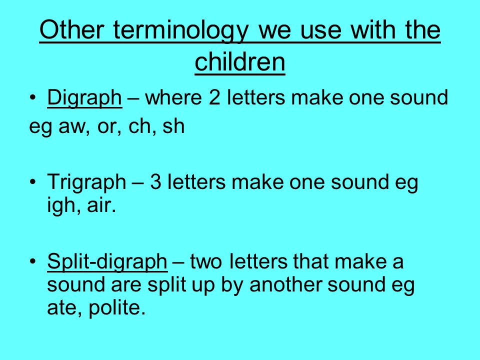 Other terminology we use with the children Digraph – where 2 letters make one sound eg aw, or, ch, sh Trigraph – 3 letters make one sound eg igh, air.