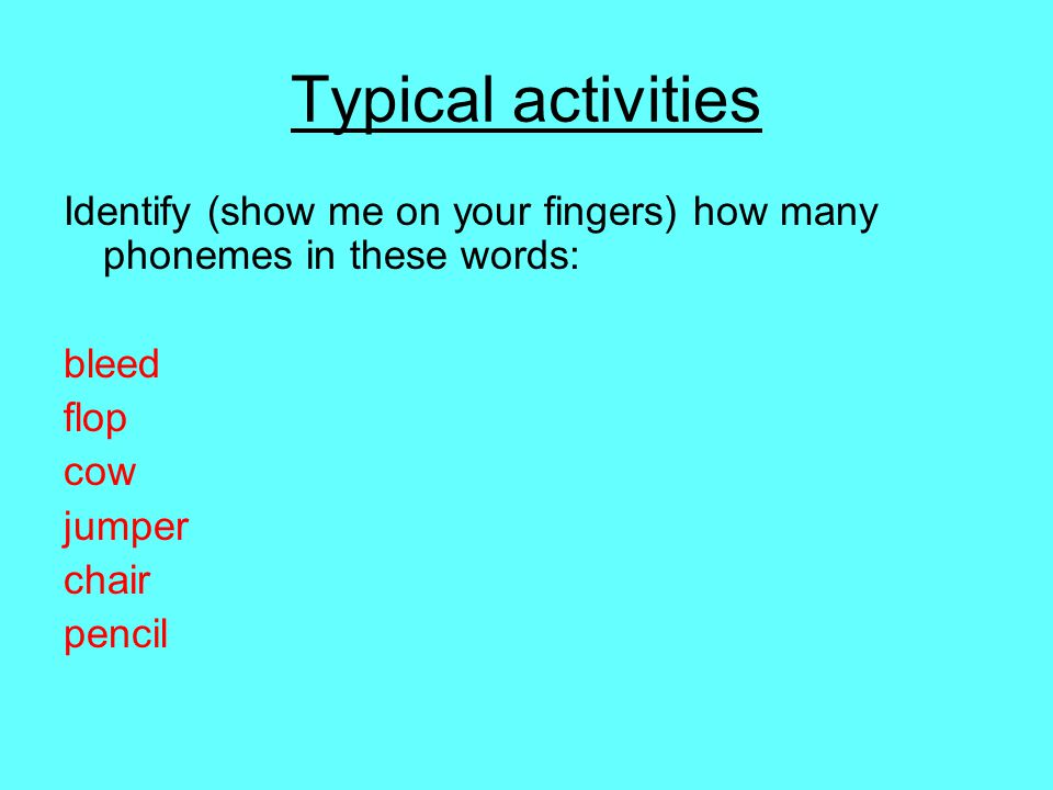Typical activities Identify (show me on your fingers) how many phonemes in these words: bleed flop cow jumper chair pencil