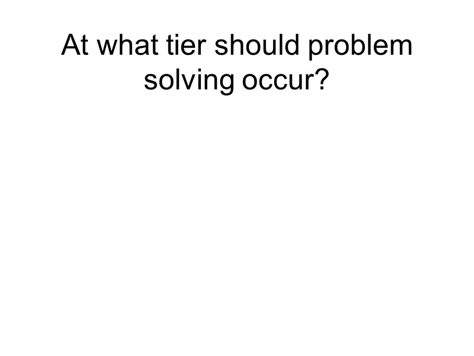 At what tier should problem solving occur?