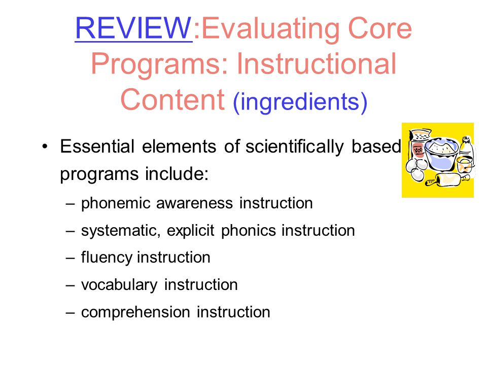 REVIEW:Evaluating Core Programs: Instructional Content (ingredients) Essential elements of scientifically based programs include: –phonemic awareness instruction –systematic, explicit phonics instruction –fluency instruction –vocabulary instruction –comprehension instruction