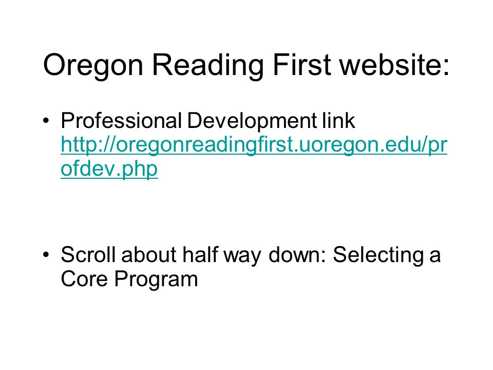 Oregon Reading First website: Professional Development link http://oregonreadingfirst.uoregon.edu/pr ofdev.php http://oregonreadingfirst.uoregon.edu/pr ofdev.php Scroll about half way down: Selecting a Core Program