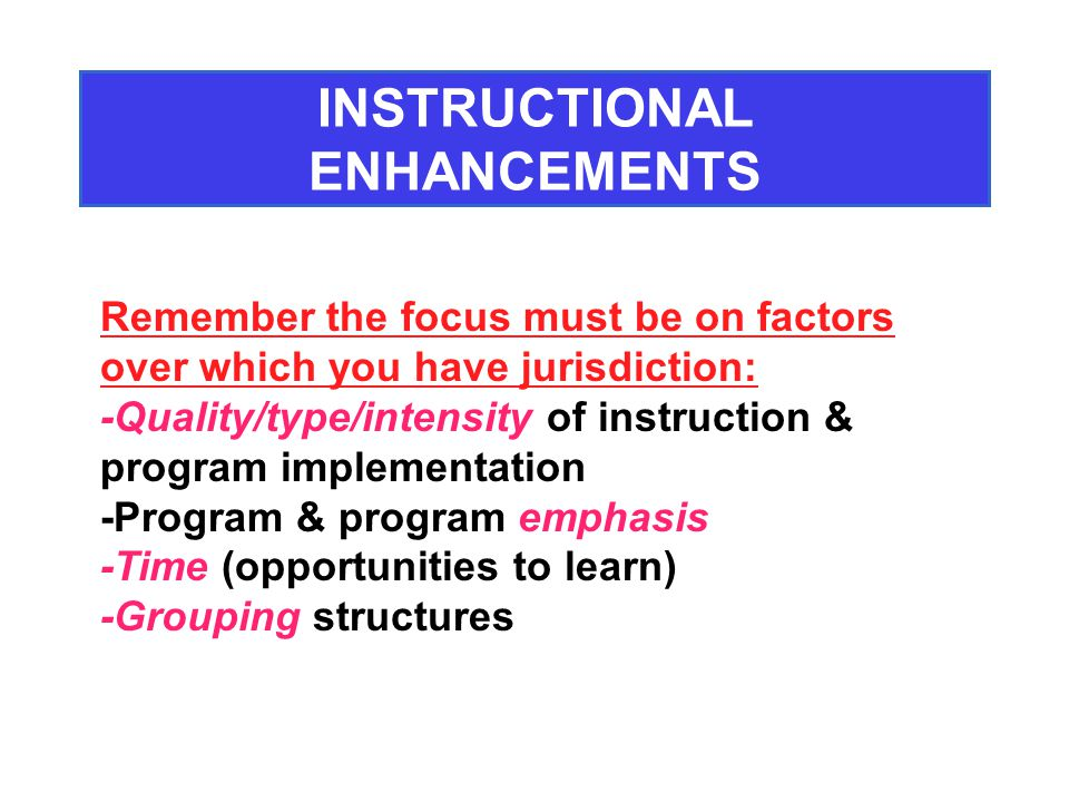 Remember the focus must be on factors over which you have jurisdiction: -Quality/type/intensity of instruction & program implementation -Program & program emphasis -Time (opportunities to learn) -Grouping structures INSTRUCTIONAL ENHANCEMENTS