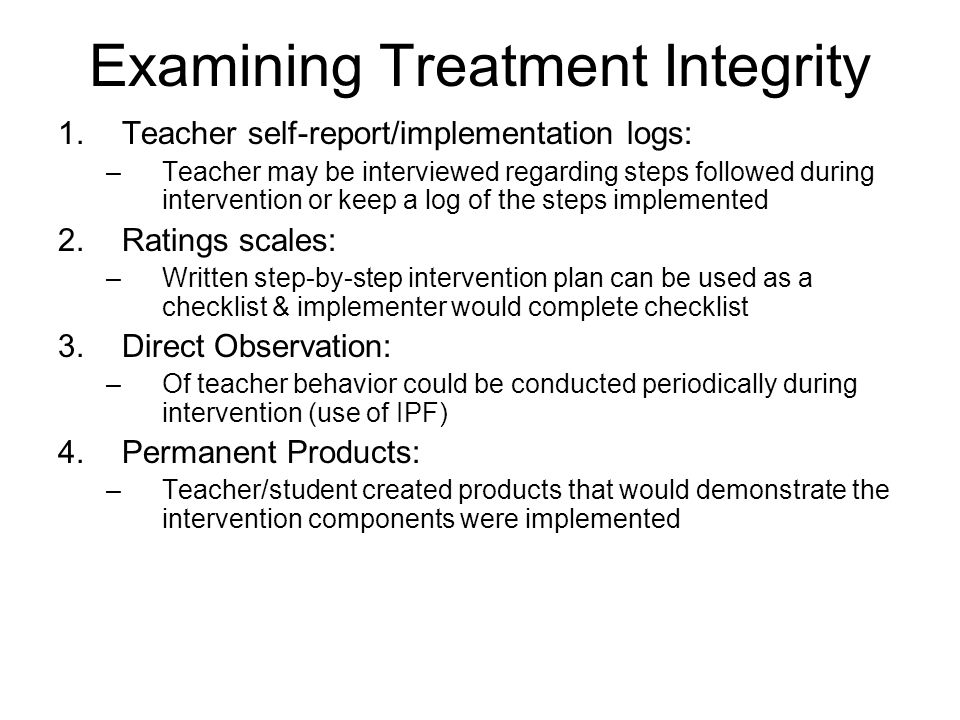 Examining Treatment Integrity 1.Teacher self-report/implementation logs: –Teacher may be interviewed regarding steps followed during intervention or keep a log of the steps implemented 2.Ratings scales: –Written step-by-step intervention plan can be used as a checklist & implementer would complete checklist 3.Direct Observation: –Of teacher behavior could be conducted periodically during intervention (use of IPF) 4.Permanent Products: –Teacher/student created products that would demonstrate the intervention components were implemented