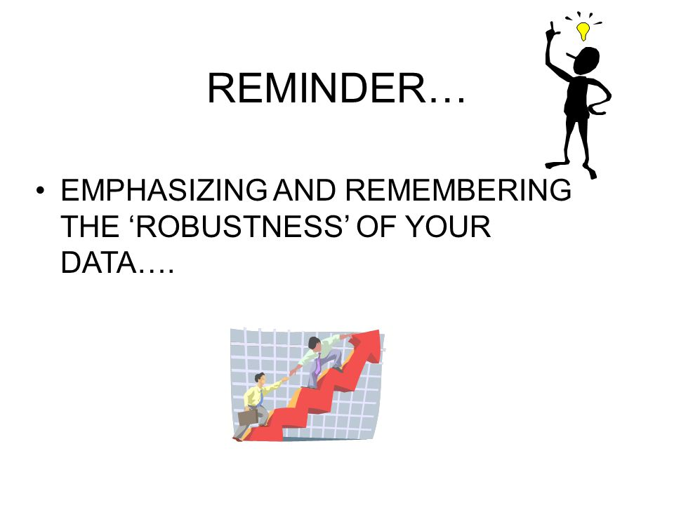 REMINDER… EMPHASIZING AND REMEMBERING THE 'ROBUSTNESS' OF YOUR DATA….