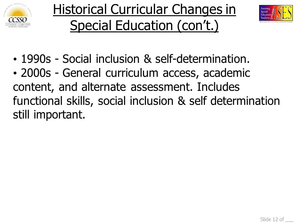 Slide 12 of ___ Historical Curricular Changes in Special Education (con't.) 1990s - Social inclusion & self-determination.