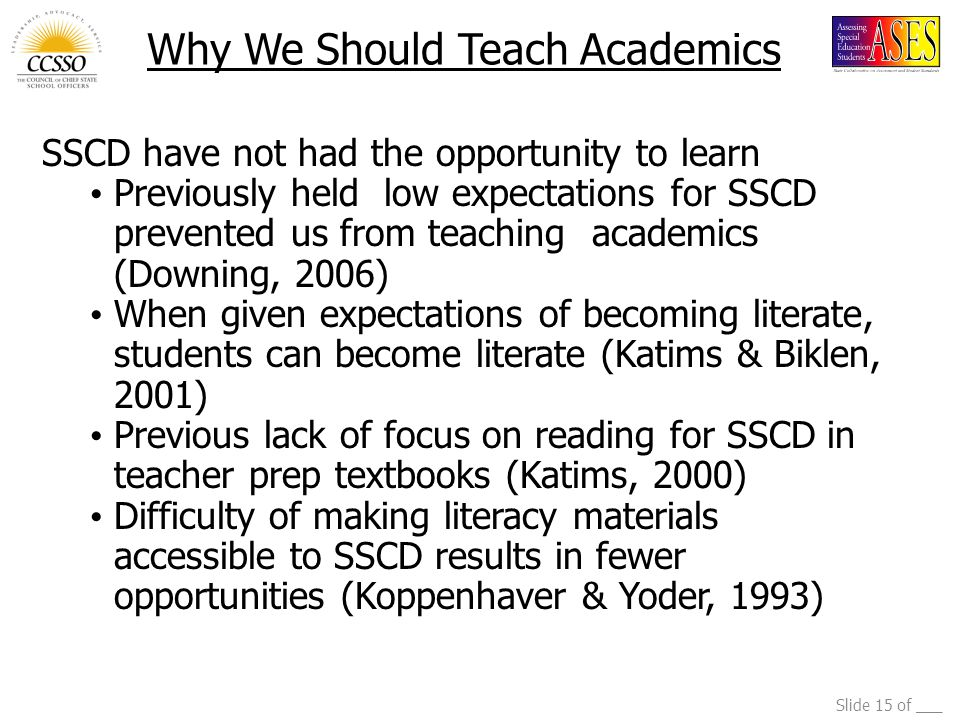 Slide 15 of ___ Why We Should Teach Academics SSCD have not had the opportunity to learn Previously held low expectations for SSCD prevented us from teaching academics (Downing, 2006) When given expectations of becoming literate, students can become literate (Katims & Biklen, 2001) Previous lack of focus on reading for SSCD in teacher prep textbooks (Katims, 2000) Difficulty of making literacy materials accessible to SSCD results in fewer opportunities (Koppenhaver & Yoder, 1993)