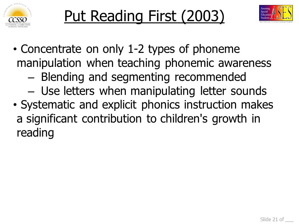 Slide 21 of ___ Put Reading First (2003) Concentrate on only 1-2 types of phoneme manipulation when teaching phonemic awareness – Blending and segmenting recommended – Use letters when manipulating letter sounds Systematic and explicit phonics instruction makes a significant contribution to children s growth in reading