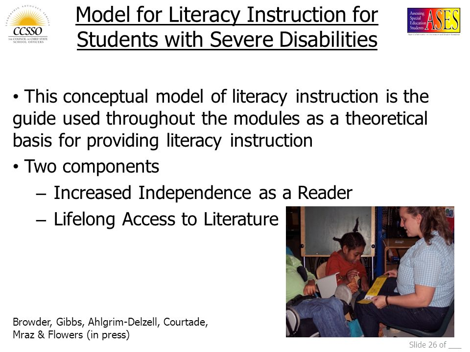 Slide 26 of ___ Model for Literacy Instruction for Students with Severe Disabilities This conceptual model of literacy instruction is the guide used throughout the modules as a theoretical basis for providing literacy instruction Two components – Increased Independence as a Reader – Lifelong Access to Literature Browder, Gibbs, Ahlgrim-Delzell, Courtade, Mraz & Flowers (in press)