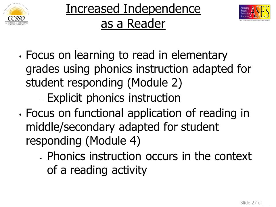 Slide 27 of ___ Increased Independence as a Reader Focus on learning to read in elementary grades using phonics instruction adapted for student responding (Module 2) - Explicit phonics instruction Focus on functional application of reading in middle/secondary adapted for student responding (Module 4) - Phonics instruction occurs in the context of a reading activity