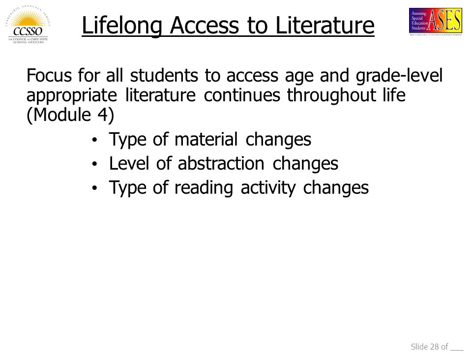 Slide 28 of ___ Lifelong Access to Literature Focus for all students to access age and grade-level appropriate literature continues throughout life (Module 4) Type of material changes Level of abstraction changes Type of reading activity changes