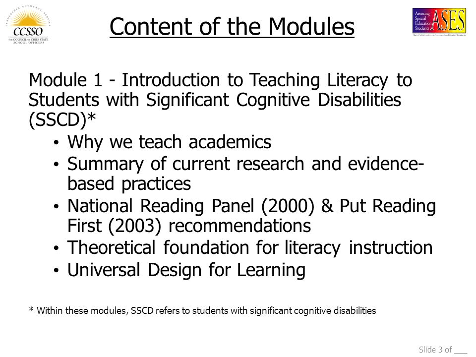 Slide 3 of ___ Content of the Modules Module 1 - Introduction to Teaching Literacy to Students with Significant Cognitive Disabilities (SSCD)* Why we teach academics Summary of current research and evidence- based practices National Reading Panel (2000) & Put Reading First (2003) recommendations Theoretical foundation for literacy instruction Universal Design for Learning * Within these modules, SSCD refers to students with significant cognitive disabilities