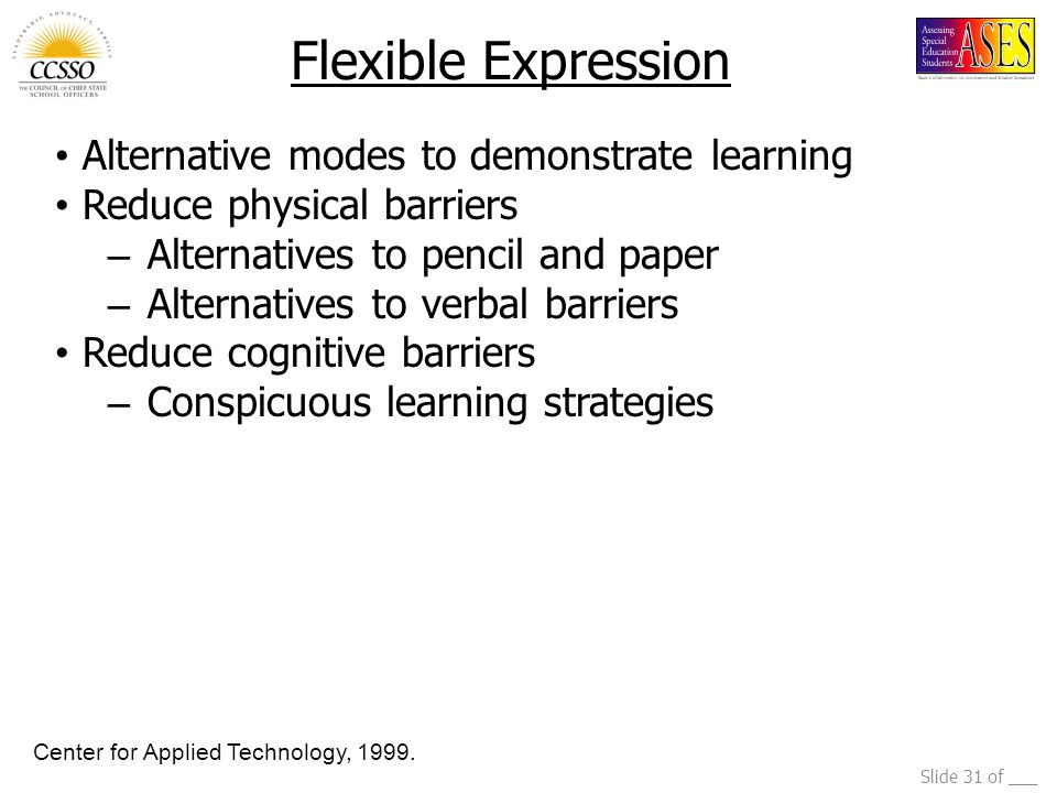 Slide 31 of ___ Flexible Expression Alternative modes to demonstrate learning Reduce physical barriers – Alternatives to pencil and paper – Alternatives to verbal barriers Reduce cognitive barriers – Conspicuous learning strategies Center for Applied Technology, 1999.