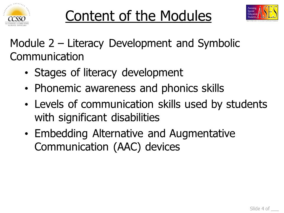 Slide 4 of ___ Module 2 – Literacy Development and Symbolic Communication Stages of literacy development Phonemic awareness and phonics skills Levels of communication skills used by students with significant disabilities Embedding Alternative and Augmentative Communication (AAC) devices Content of the Modules