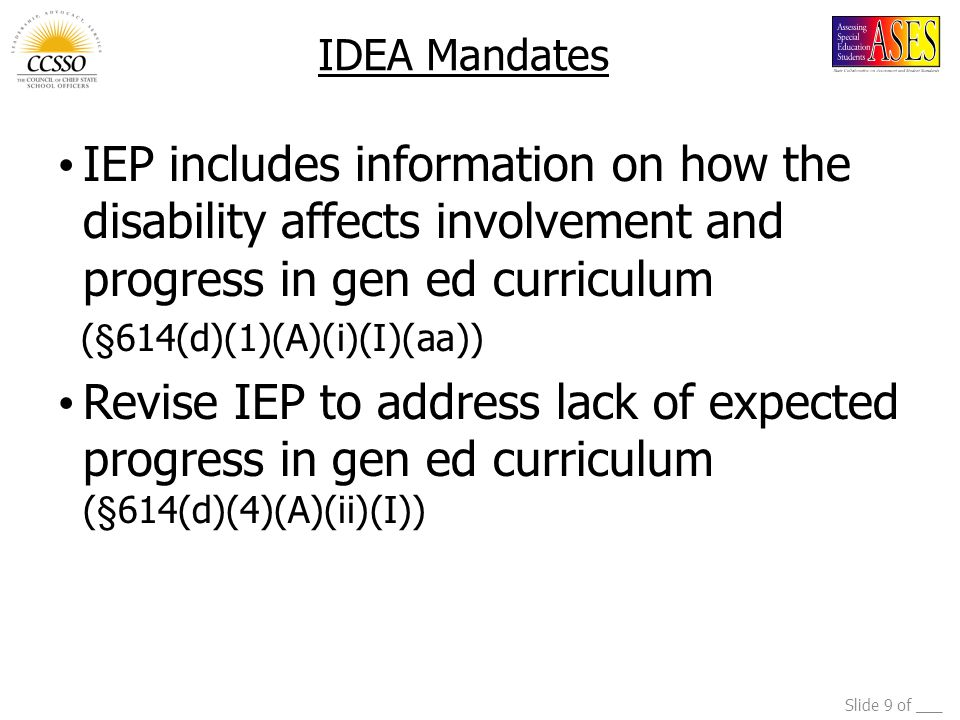 Slide 9 of ___ IDEA Mandates IEP includes information on how the disability affects involvement and progress in gen ed curriculum (§614(d)(1)(A)(i)(I)(aa)) Revise IEP to address lack of expected progress in gen ed curriculum (§614(d)(4)(A)(ii)(I))