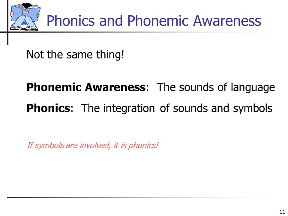 11 Phonics and Phonemic Awareness Not the same thing! Phonemic Awareness: The sounds of language Phonics: The integration of sounds and symbols If sym