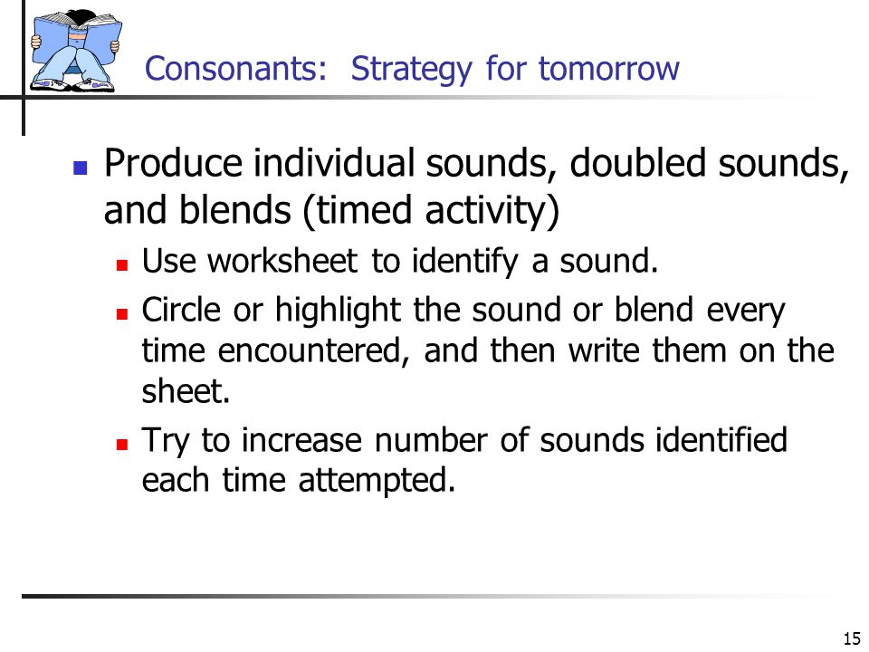 15 Consonants: Strategy for tomorrow Produce individual sounds, doubled sounds, and blends (timed activity) Use worksheet to identify a sound.