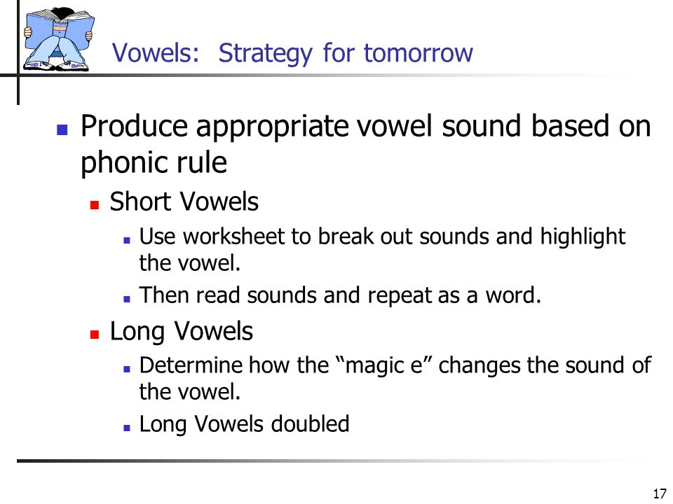 17 Vowels: Strategy for tomorrow Produce appropriate vowel sound based on phonic rule Short Vowels Use worksheet to break out sounds and highlight the
