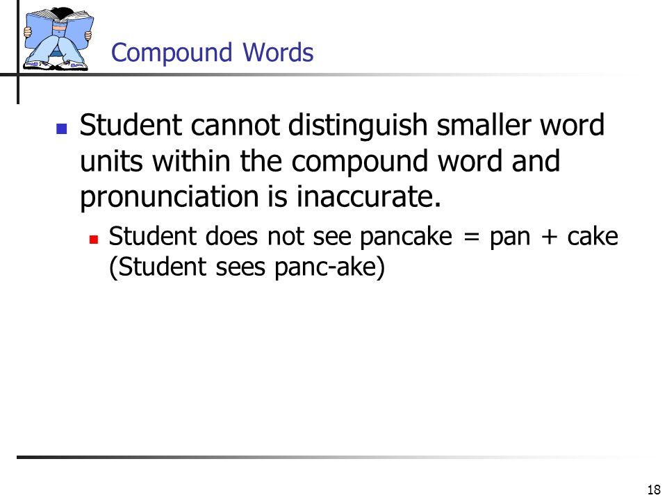 18 Compound Words Student cannot distinguish smaller word units within the compound word and pronunciation is inaccurate.