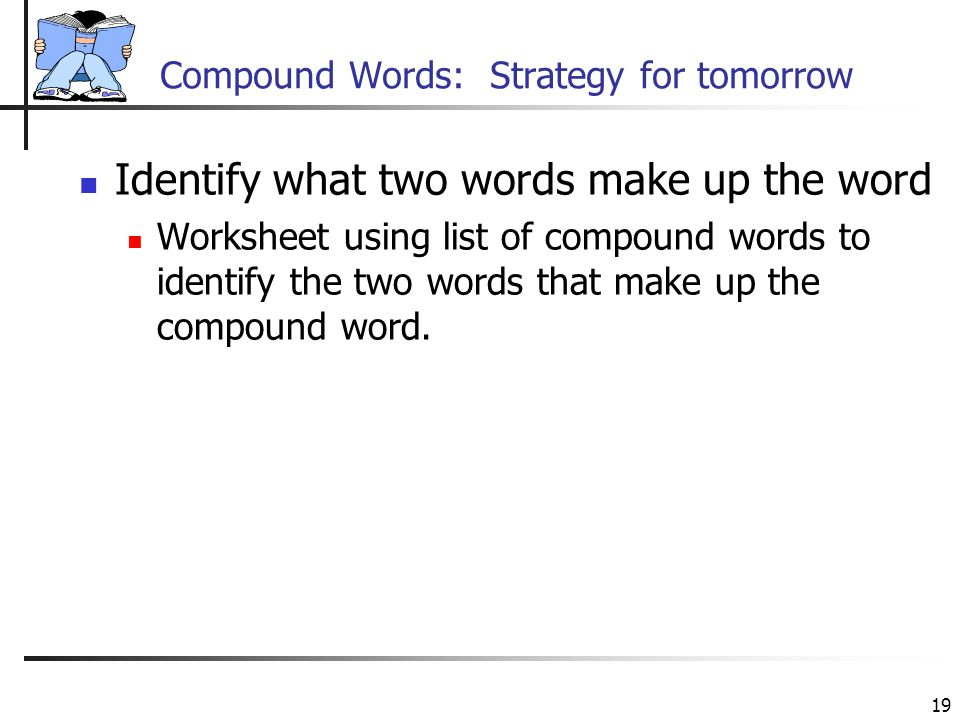 19 Compound Words: Strategy for tomorrow Identify what two words make up the word Worksheet using list of compound words to identify the two words that make up the compound word.