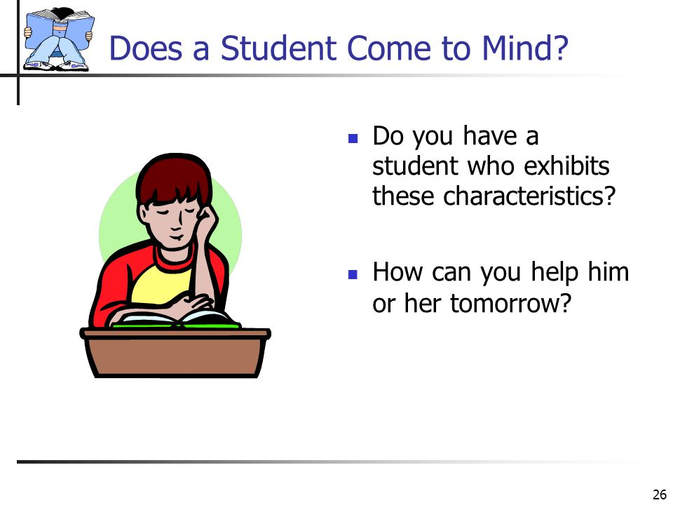 26 Does a Student Come to Mind? Do you have a student who exhibits these characteristics? How can you help him or her tomorrow?