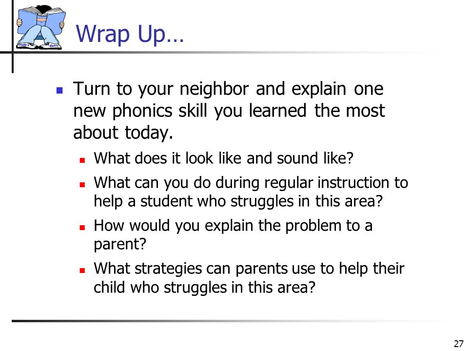27 Wrap Up… Turn to your neighbor and explain one new phonics skill you learned the most about today. What does it look like and sound like? What can