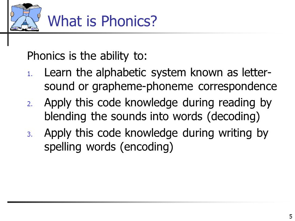 5 What is Phonics? Phonics is the ability to: 1. Learn the alphabetic system known as letter- sound or grapheme-phoneme correspondence 2. Apply this c
