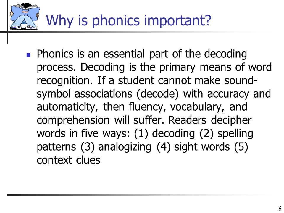 6 Why is phonics important. Phonics is an essential part of the decoding process.