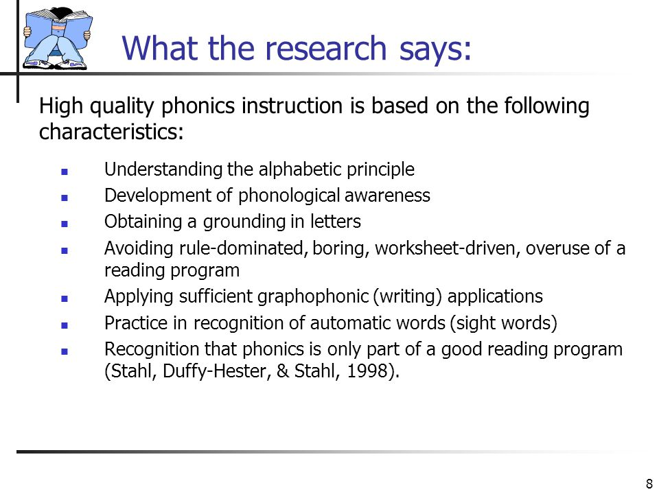8 What the research says: Understanding the alphabetic principle Development of phonological awareness Obtaining a grounding in letters Avoiding rule-dominated, boring, worksheet-driven, overuse of a reading program Applying sufficient graphophonic (writing) applications Practice in recognition of automatic words (sight words) Recognition that phonics is only part of a good reading program (Stahl, Duffy-Hester, & Stahl, 1998).