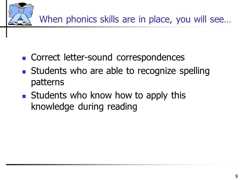 9 When phonics skills are in place, you will see… Correct letter-sound correspondences Students who are able to recognize spelling patterns Students who know how to apply this knowledge during reading