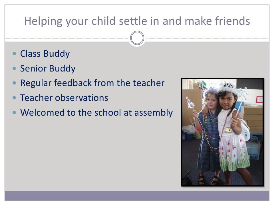 Helping your child settle in and make friends Class Buddy Senior Buddy Regular feedback from the teacher Teacher observations Welcomed to the school at assembly