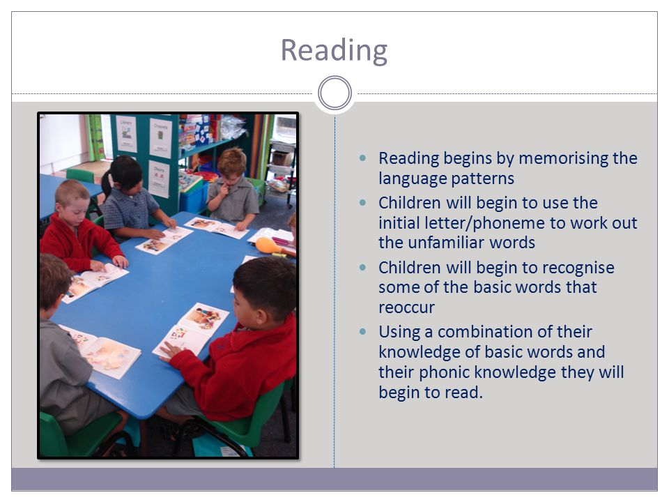 Reading Reading begins by memorising the language patterns Children will begin to use the initial letter/phoneme to work out the unfamiliar words Children will begin to recognise some of the basic words that reoccur Using a combination of their knowledge of basic words and their phonic knowledge they will begin to read.