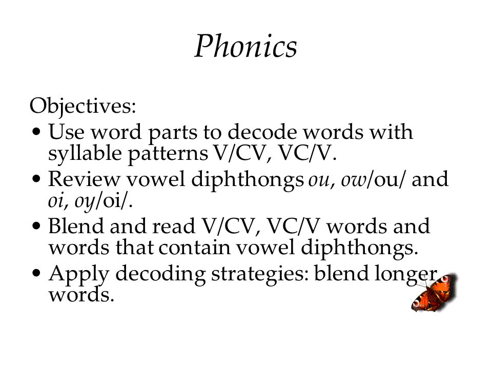 Objectives: Use word parts to decode words with syllable patterns V/CV, VC/V. Review vowel diphthongs ou, ow/ou/ and oi, oy/oi/. Blend and read V/CV,