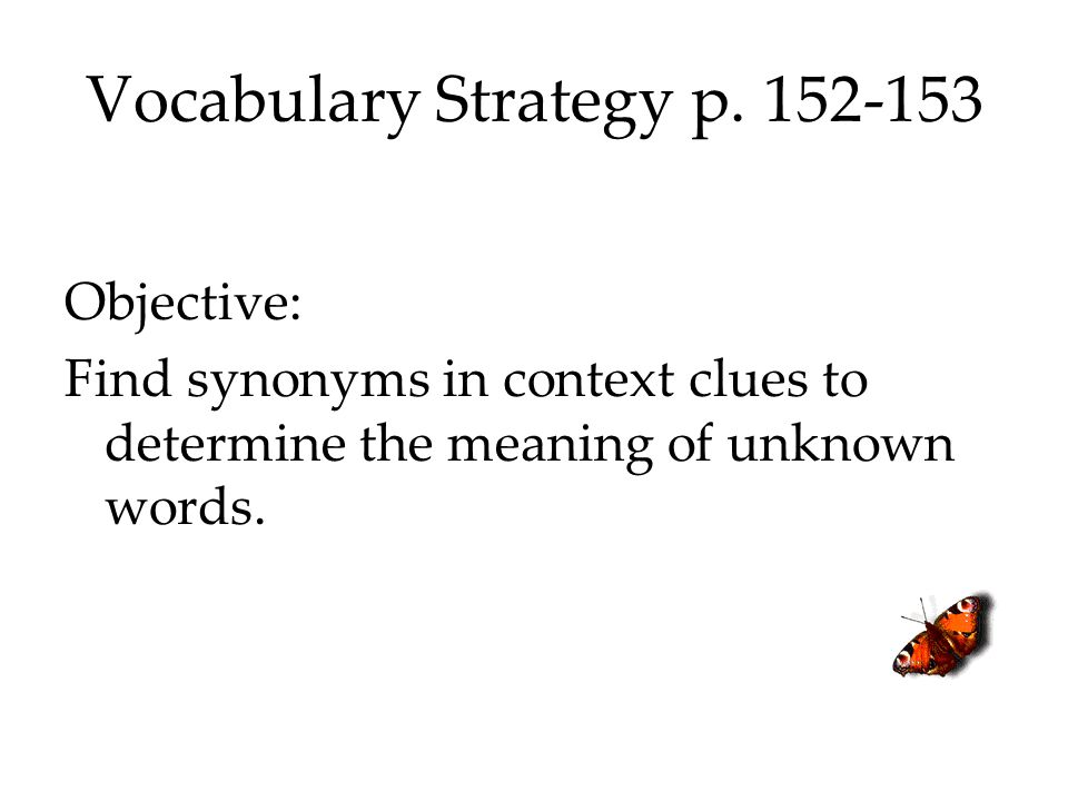 Vocabulary Strategy p. 152-153 Objective: Find synonyms in context clues to determine the meaning of unknown words.