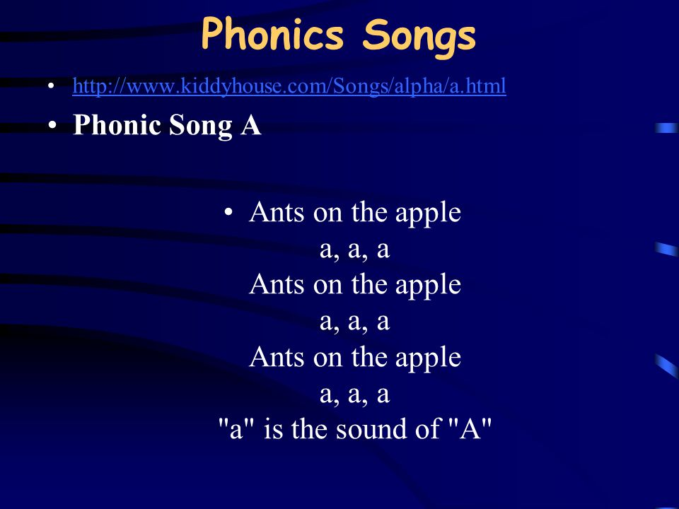 Phonics Songs http://www.kiddyhouse.com/Songs/alpha/a.html Phonic Song A Ants on the apple a, a, a Ants on the apple a, a, a Ants on the apple a, a, a