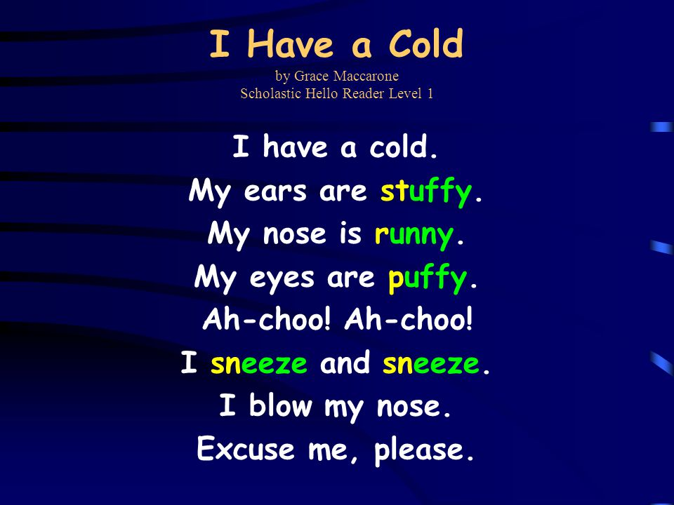 I Have a Cold by Grace Maccarone Scholastic Hello Reader Level 1 I have a cold. My ears are stuffy. My nose is runny. My eyes are puffy. Ah-choo! I sn