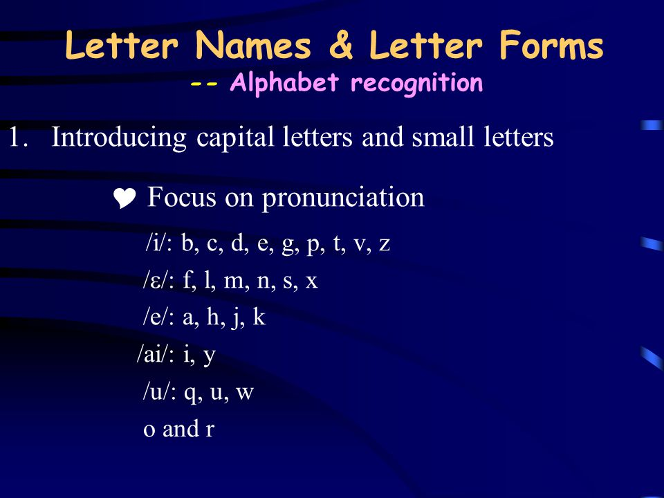 Letter Names & Letter Forms -- Alphabet recognition 1.Introducing capital letters and small letters  Focus on pronunciation /i/: b, c, d, e, g, p, t,