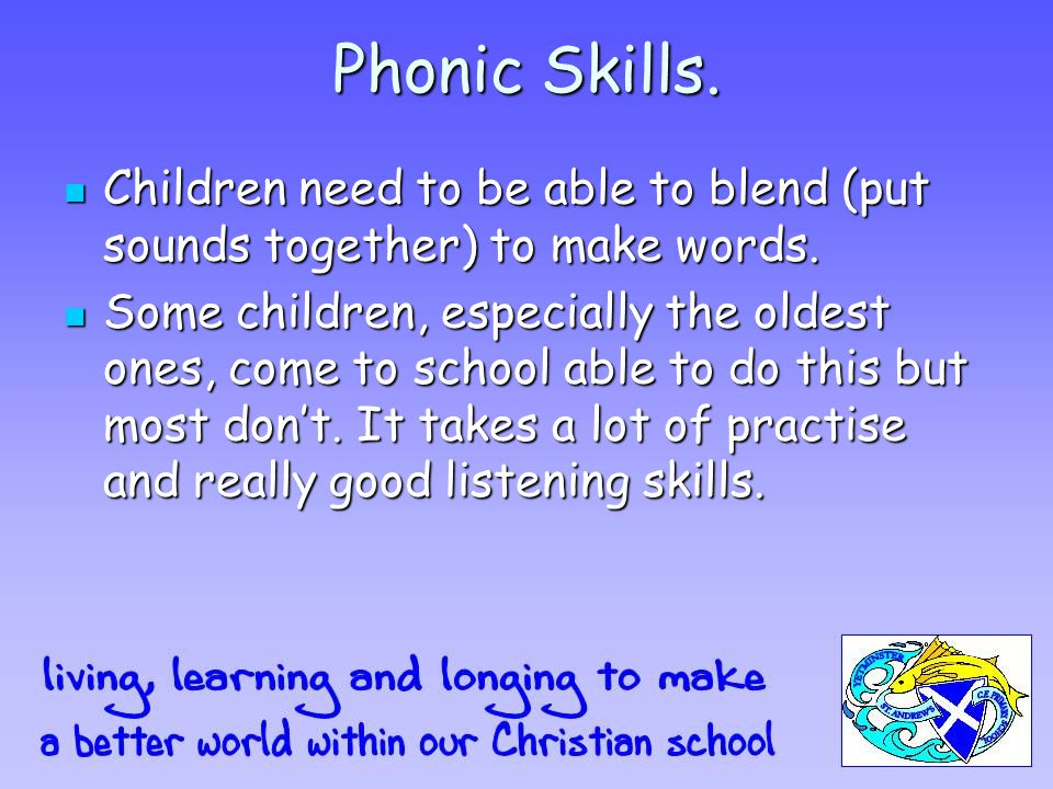 Phonic Skills. Children need to be able to blend (put sounds together) to make words.